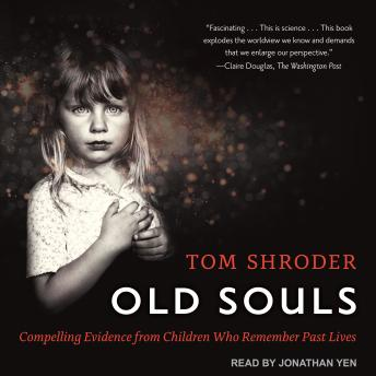 Old Souls: Compelling Evidence from Children Who Remember Past Lives, Tom Shroder