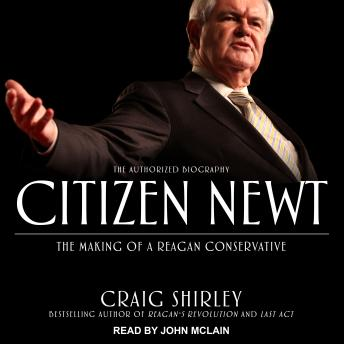 Citizen Newt: The Making of a Reagan Conservative, Craig Shirley