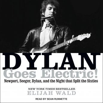 Dylan Goes Electric!: Newport, Seeger, Dylan, and the Night That Split the Sixties, Elijah Wald