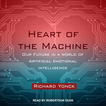 Heart of the Machine: Our Future in a World of Artificial Emotional Intelligence, Richard Yonck