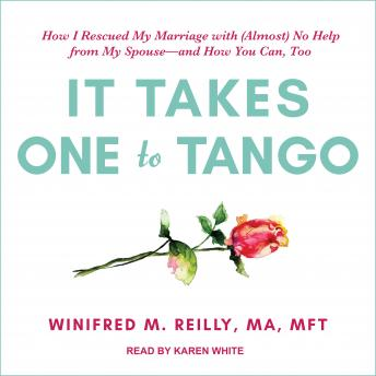 It Takes One to Tango: How I Rescued My Marriage with (Almost) No Help from My Spouse-and How You Can, Too, MA Reilly