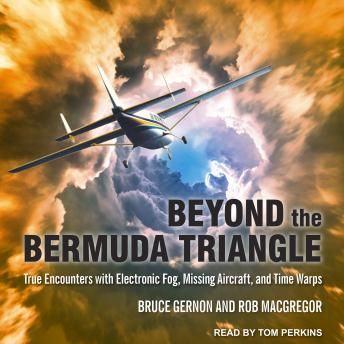 Beyond the Bermuda Triangle: True Encounters with Electronic Fog, Missing Aircraft, and Time Warps, Rob MacGregor, Bruce Gernon