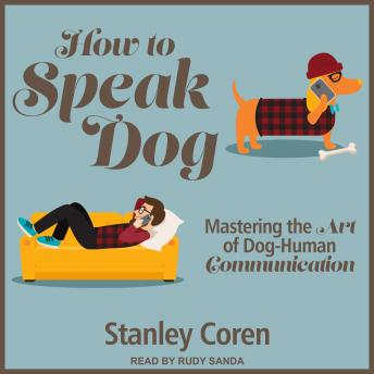 How To Speak Dog: Mastering the Art of Dog-Human Communication, PhD Coren