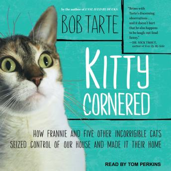 Kitty Cornered: How Frannie and Five Other Incorrigible Cats Seized Control of Our House and Made It Their Home, Bob Tarte