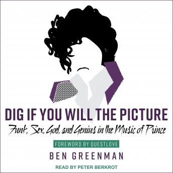 Dig If You Will the Picture: Funk, Sex, God and Genius in the Music of Prince, Ben Greenman