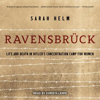 Ravensbruck: Life and Death in Hitler's Concentration Camp for Women, Sarah Helm