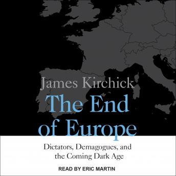 End of Europe: Dictators, Demagogues, and the Coming Dark Age, James Kirchick