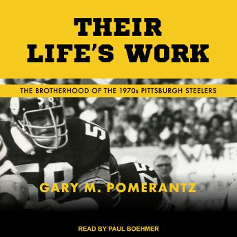 Download Their Life's Work: The Brotherhood of the 1970s Pittsburgh Steelers by Gary M. Pomerantz