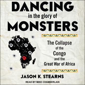 Dancing in the Glory of Monsters: The Collapse of the Congo and the Great War of Africa, Jason Stearns