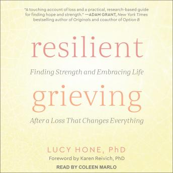 Resilient Grieving: Finding Strength and Embracing Life After a Loss That Changes Everything, Lucy Hone
