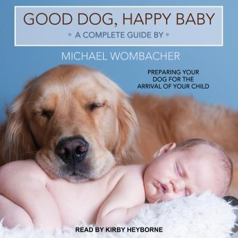 Good Dog, Happy Baby: Preparing Your Dog for the Arrival of Your Child, Michael Wombacher