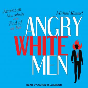 Angry White Men: American Masculinity at the End of an Era, Michael Kimmel