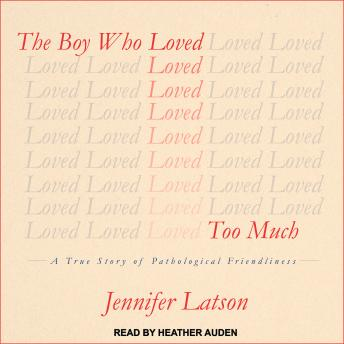 Boy Who Loved Too Much: A True Story of Pathological Friendliness, Jennifer Latson