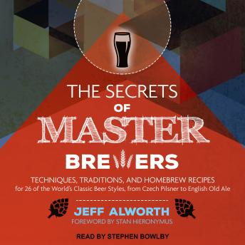 Secrets of Master Brewers: Techniques, Traditions, and Homebrew Recipes for 26 of the World's Classic Beer Styles, from Czech Pilsner to English Old Ale, Jeff Alworth