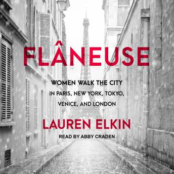 Flâneuse: Women Walk the City in Paris, New York, Tokyo, Venice, and London, Lauren Elkin