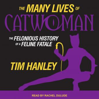 Many Lives of Catwoman: The Felonious History of a Feline Fatale, Tim Hanley