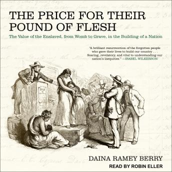 Price for Their Pound of Flesh: The Value of the Enslaved, from Womb to Grave, in the Building of a Nation, Daina Ramey Berry