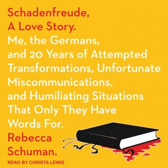 Schadenfreude, A Love Story: Me, the Germans, and 20 Years of Attempted Transformations, Unfortunate Miscommunications, and Humiliating Situations That Only They Have Words For