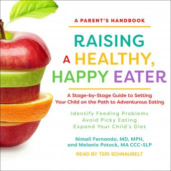 Raising a Healthy, Happy Eater: A Parent's Handbook: A Stage-by-Stage Guide to Setting Your Child on the Path to Adventurous Eating, MA CC-SLP Potock, MD Fernando