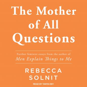 Mother of All Questions, Rebecca Solnit