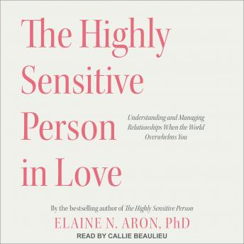 Highly Sensitive Person in Love: Understanding and Managing Relationships When the World Overwhelms You, PhD Aron