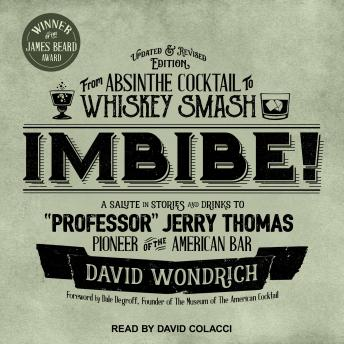 Imbibe! Updated and Revised Edition: From Absinthe Cocktail to Whiskey Smash, a Salute in Stories and Drinks to 'Professor' Jerry Thomas, Pioneer of the American Bar