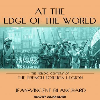 Download At the Edge of the World: The Heroic Century of the French Foreign Legion by Jean-Vincent Blanchard