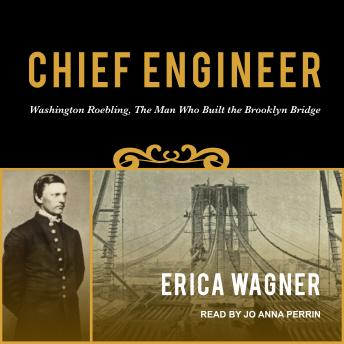 Chief Engineer: Washington Roebling, The Man Who Built the Brooklyn Bridge