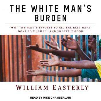 Download White Man's Burden: Why the West's Efforts to Aid the Rest Have Done So Much Ill and So Little Good by William Easterly