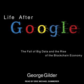 Life After Google: The Fall of Big Data and the Rise of the Blockchain Economy details