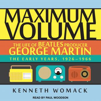Maximum Volume: The Life of Beatles Producer George Martin, The Early Years, 1926-1966, Kenneth Womack