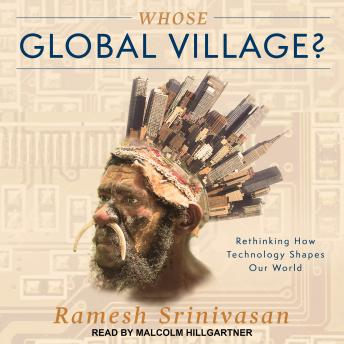 Whose Global Village?: Rethinking How Technology Shapes Our World, Ramesh Srinivasan