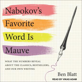 Nabokov's Favorite Word Is Mauve: What the Numbers Reveal About the Classics, Bestsellers, and Our Own Writing, Ben Blatt
