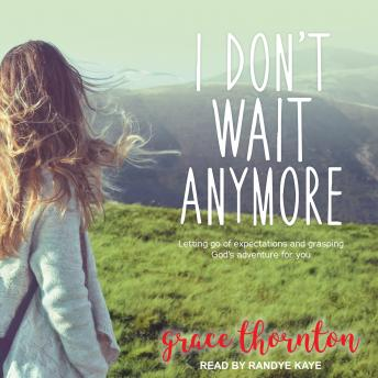 I Don't Wait Anymore: Letting Go of Expectations and Grasping God's Adventure for You, Grace Thornton