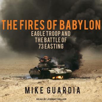 Fires of Babylon: Eagle Troop and the Battle of 73 Easting, Mike Guardia