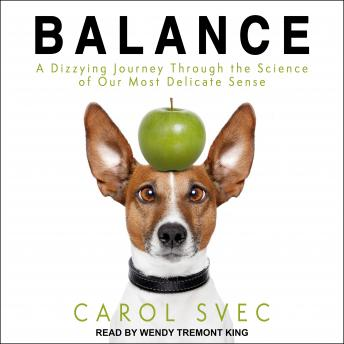 Balance: A Dizzying Journey Through the Science of Our Most Delicate Sense, Carol Svec