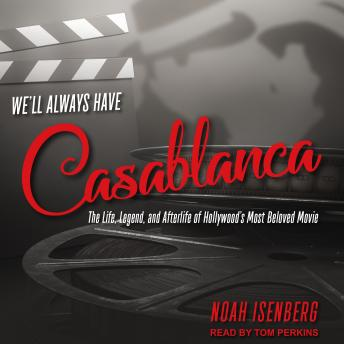 We'll Always Have Casablanca: The Life, Legend, and Afterlife of Hollywood's Most Beloved Movie, Noah Isenberg