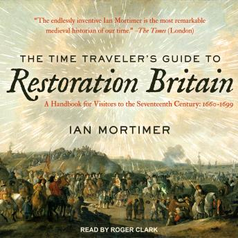 Time Traveler's Guide to Restoration Britain: A Handbook for Visitors to the Seventeenth Century: 1660-1699, Ian Mortimer