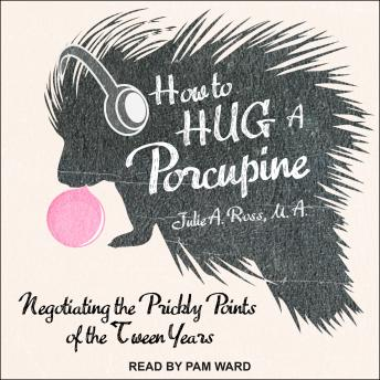 How to Hug a Porcupine: Negotiating the Prickly Points of the Tween Years, Julie A. Ross