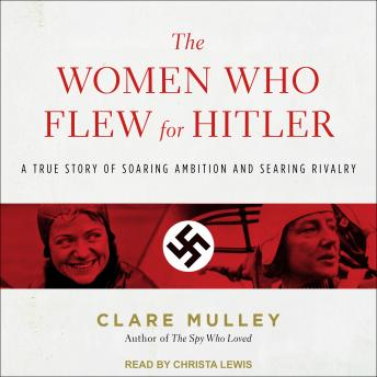 Women Who Flew for Hitler: A True Story of Soaring Ambition and Searing Rivalry, Clare Mulley