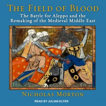 Field of Blood: The Battle for Aleppo and the Remaking of the Medieval Middle East, Nicholas Morton