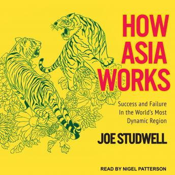How Asia Works: Success and Failure in the World's Most Dynamic Region, Joe Studwell