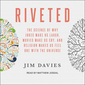 Riveted: The Science of Why Jokes Make Us Laugh, Movies Make Us Cry, and Religion Makes Us Feel One with the Universe, Jim Davies