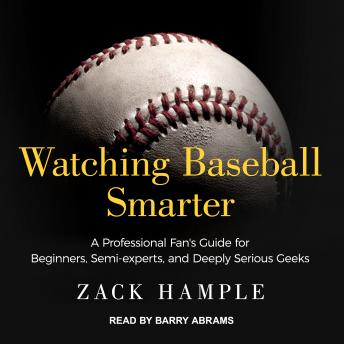 Watching Baseball Smarter: A Professional Fan's Guide for Beginners, Semi-experts, and Deeply Serious Geeks, Zack Hample