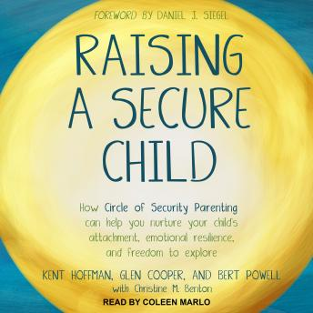 Raising a Secure Child: How Circle of Security Parenting Can Help You Nurture Your Child's Attachment, Emotional Resilience, and Freedom to Explore, Bert Powell, Glen Cooper, Kent Hoffman