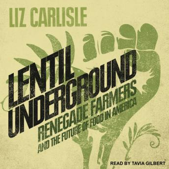 Lentil Underground: Renegade Farmers and the Future of Food in America, Liz Carlisle