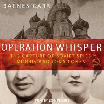Operation Whisper: The Capture of Soviet Spies Morris and Lona Cohen, Barnes Carr