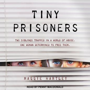 Tiny Prisoners: Two siblings trapped in a world of abuse. One woman determined to free them, Maggie Hartley