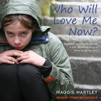 Who Will Love Me Now?: Neglected, Unloved and Rejected. A Little Girl Desperate for a Home to Call Her Own, Maggie Hartley