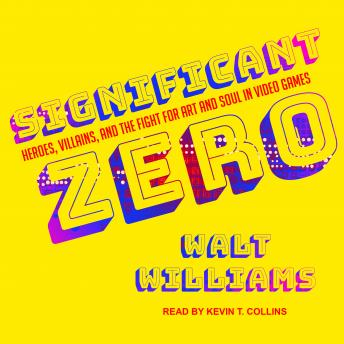 Significant Zero: Heroes, Villains, and the Fight for Art and Soul in Video Games, Walt Williams